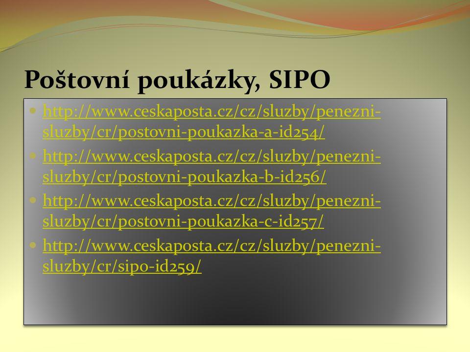Poštovní poukázky, SIPO http://www.ceskaposta.cz/cz/sluzby/penezni- sluzby/cr/postovni-poukazka-a-id254/ http://www.ceskaposta.cz/cz/sluzby/penezni- sluzby/cr/postovni-poukazka-a-id254/ http://www.ceskaposta.cz/cz/sluzby/penezni- sluzby/cr/postovni-poukazka-b-id256/ http://www.ceskaposta.cz/cz/sluzby/penezni- sluzby/cr/postovni-poukazka-b-id256/ http://www.ceskaposta.cz/cz/sluzby/penezni- sluzby/cr/postovni-poukazka-c-id257/ http://www.ceskaposta.cz/cz/sluzby/penezni- sluzby/cr/postovni-poukazka-c-id257/ http://www.ceskaposta.cz/cz/sluzby/penezni- sluzby/cr/sipo-id259/ http://www.ceskaposta.cz/cz/sluzby/penezni- sluzby/cr/sipo-id259/ http://www.ceskaposta.cz/cz/sluzby/penezni- sluzby/cr/postovni-poukazka-a-id254/ http://www.ceskaposta.cz/cz/sluzby/penezni- sluzby/cr/postovni-poukazka-a-id254/ http://www.ceskaposta.cz/cz/sluzby/penezni- sluzby/cr/postovni-poukazka-b-id256/ http://www.ceskaposta.cz/cz/sluzby/penezni- sluzby/cr/postovni-poukazka-b-id256/ http://www.ceskaposta.cz/cz/sluzby/penezni- sluzby/cr/postovni-poukazka-c-id257/ http://www.ceskaposta.cz/cz/sluzby/penezni- sluzby/cr/postovni-poukazka-c-id257/ http://www.ceskaposta.cz/cz/sluzby/penezni- sluzby/cr/sipo-id259/ http://www.ceskaposta.cz/cz/sluzby/penezni- sluzby/cr/sipo-id259/