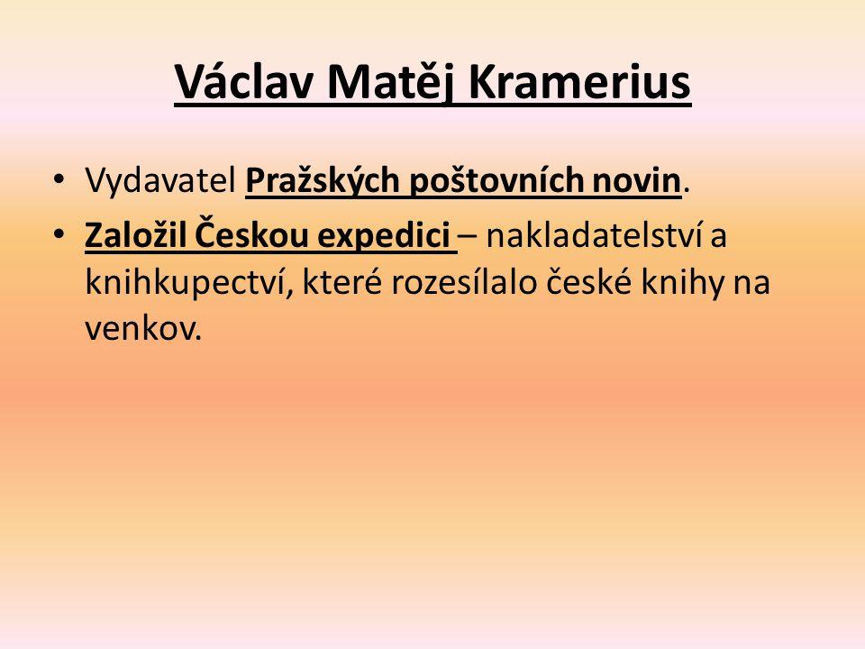 Václav Matěj Kramerius Vydavatel Pražských poštovních novin. Založil Českou expedici – nakladatelství a knihkupectví, které rozesílalo české knihy na