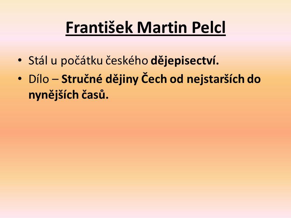 František Martin Pelcl Stál u počátku českého dějepisectví. Dílo – Stručné dějiny Čech od nejstarších do nynějších časů.