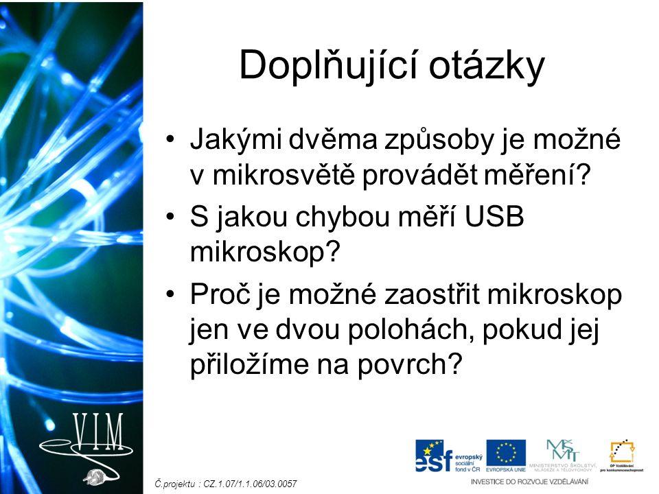 Č.projektu : CZ.1.07/1.1.06/03.0057 Doplňující otázky Jakými dvěma způsoby je možné v mikrosvětě provádět měření? S jakou chybou měří USB mikroskop? P