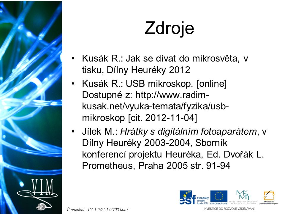 Č.projektu : CZ.1.07/1.1.06/03.0057 Zdroje Kusák R.: Jak se dívat do mikrosvěta, v tisku, Dílny Heuréky 2012 Kusák R.: USB mikroskop. [online] Dostupn