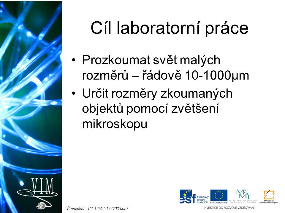 Č.projektu : CZ.1.07/1.1.06/03.0057 Cíl laboratorní práce Prozkoumat svět malých rozměrů – řádově 10-1000μm Určit rozměry zkoumaných objektů pomocí zv