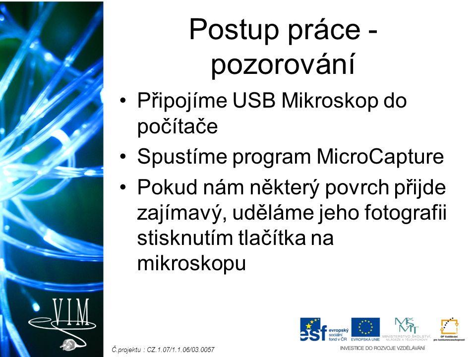 Č.projektu : CZ.1.07/1.1.06/03.0057 Postup práce - pozorování Připojíme USB Mikroskop do počítače Spustíme program MicroCapture Pokud nám některý povr
