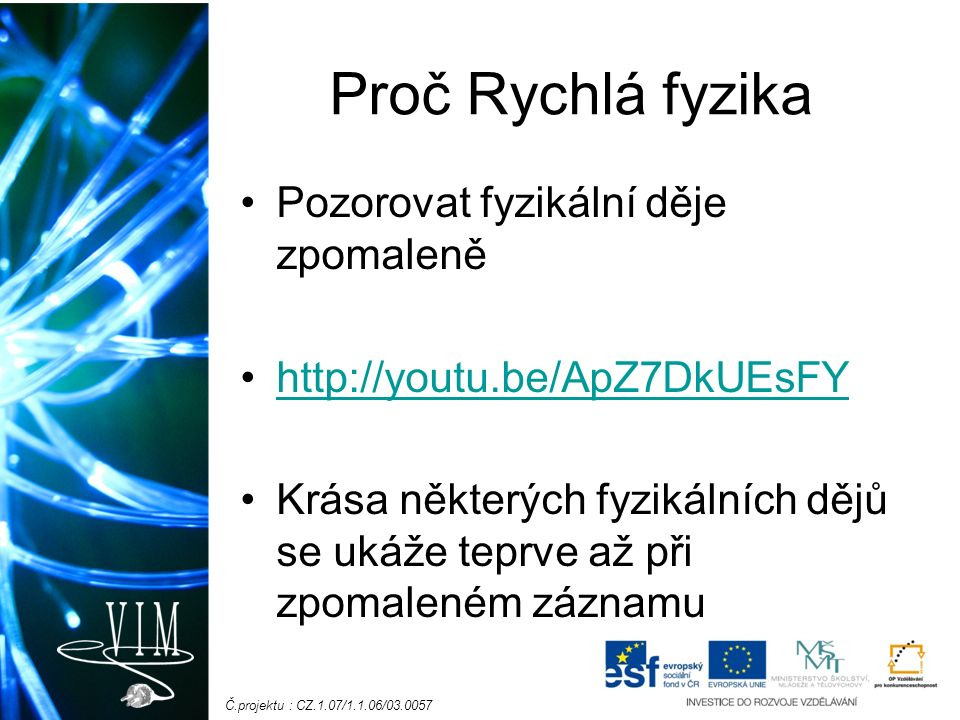 Č.projektu : CZ.1.07/1.1.06/03.0057 Proč Rychlá fyzika Pozorovat fyzikální děje zpomaleně http://youtu.be/ApZ7DkUEsFY Krása některých fyzikálních dějů se ukáže teprve až při zpomaleném záznamu