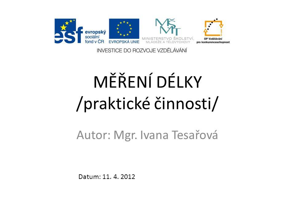 MĚŘENÍ DÉLKY /praktické činnosti/ Autor: Mgr. Ivana Tesařová Datum: 11. 4. 2012