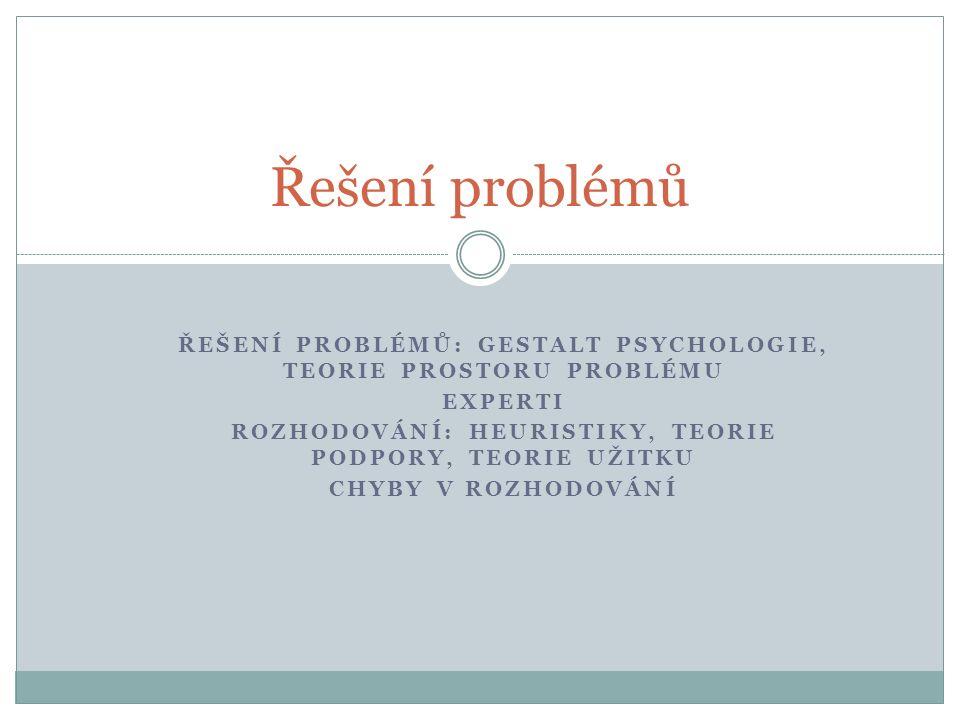 ŘEŠENÍ PROBLÉMŮ: GESTALT PSYCHOLOGIE, TEORIE PROSTORU PROBLÉMU EXPERTI ROZHODOVÁNÍ: HEURISTIKY, TEORIE PODPORY, TEORIE UŽITKU CHYBY V ROZHODOVÁNÍ Řešení problémů