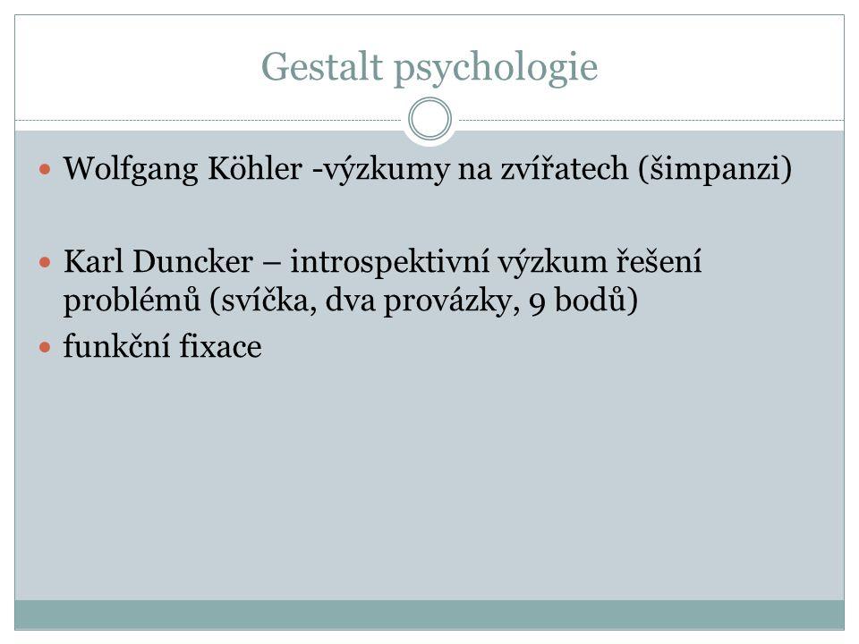 Gestalt psychologie Wolfgang Köhler -výzkumy na zvířatech (šimpanzi) Karl Duncker – introspektivní výzkum řešení problémů (svíčka, dva provázky, 9 bodů) funkční fixace