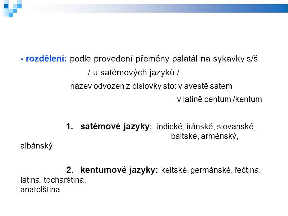 - rozdělení: podle provedení přeměny palatál na sykavky s/š / u satémových jazyků / název odvozen z číslovky sto: v avestě satem v latině centum /kentum 1.satémové jazyky: indické, íránské, slovanské, baltské, arménský, albánský 2.kentumové jazyky: keltské, germánské, řečtina, latina, tocharština, anatolština