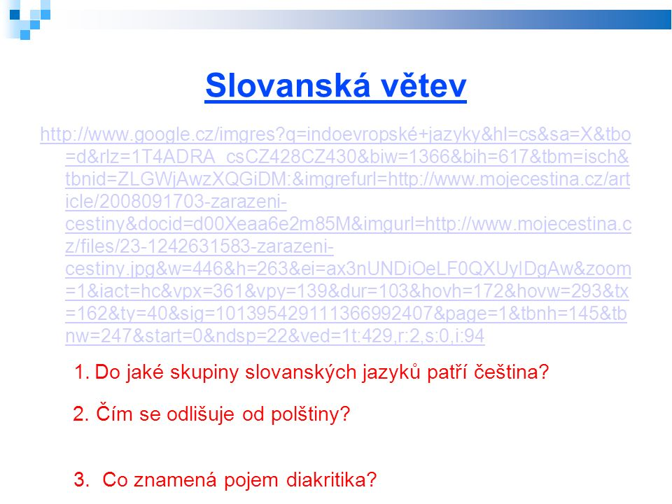 Slovanská větev http://www.google.cz/imgres q=indoevropské+jazyky&hl=cs&sa=X&tbo =d&rlz=1T4ADRA_csCZ428CZ430&biw=1366&bih=617&tbm=isch& tbnid=ZLGWjAwzXQGiDM:&imgrefurl=http://www.mojecestina.cz/art icle/2008091703-zarazeni- cestiny&docid=d00Xeaa6e2m85M&imgurl=http://www.mojecestina.c z/files/23-1242631583-zarazeni- cestiny.jpg&w=446&h=263&ei=ax3nUNDiOeLF0QXUyIDgAw&zoom =1&iact=hc&vpx=361&vpy=139&dur=103&hovh=172&hovw=293&tx =162&ty=40&sig=101395429111366992407&page=1&tbnh=145&tb nw=247&start=0&ndsp=22&ved=1t:429,r:2,s:0,i:94 1.Do jaké skupiny slovanských jazyků patří čeština.