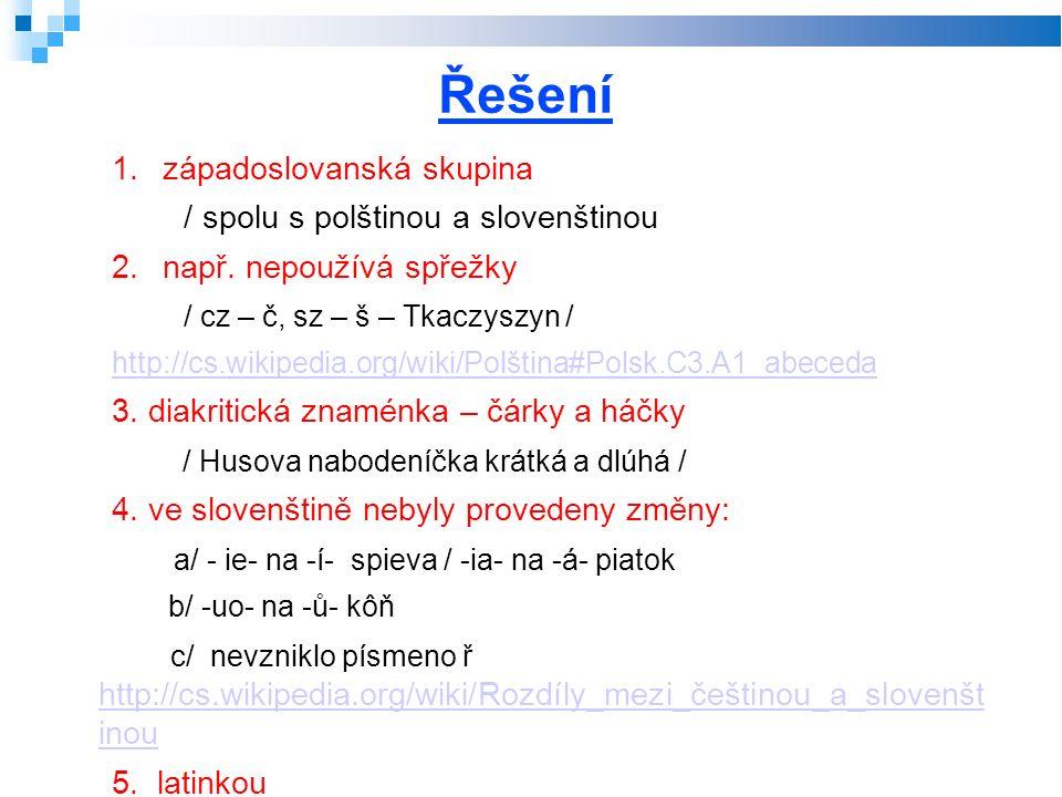 Řešení 1.západoslovanská skupina / spolu s polštinou a slovenštinou 2.např. nepoužívá spřežky / cz – č, sz – š – Tkaczyszyn / http://cs.wikipedia.org/
