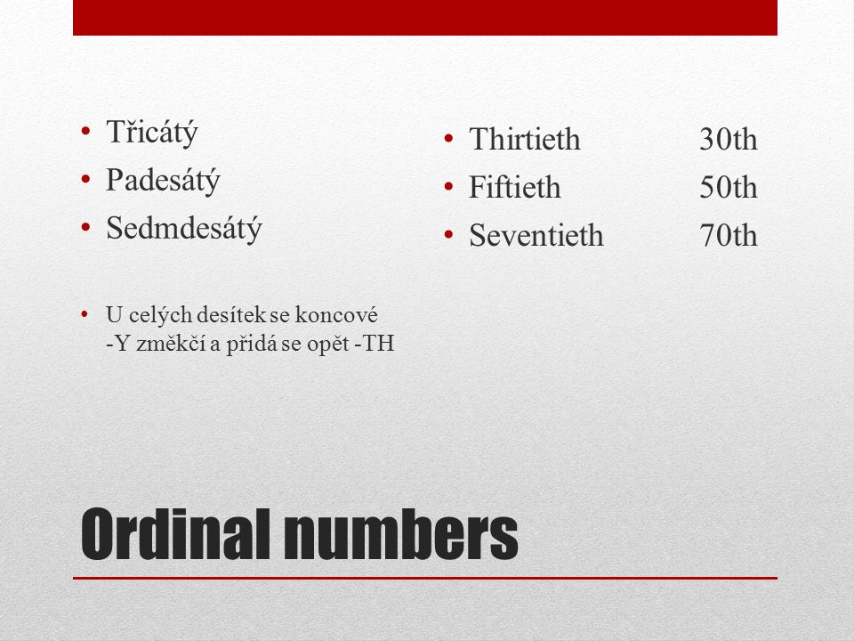 Ordinal numbers Třicátý Padesátý Sedmdesátý U celých desítek se koncové -Y změkčí a přidá se opět -TH Thirtieth 30th Fiftieth50th Seventieth70th