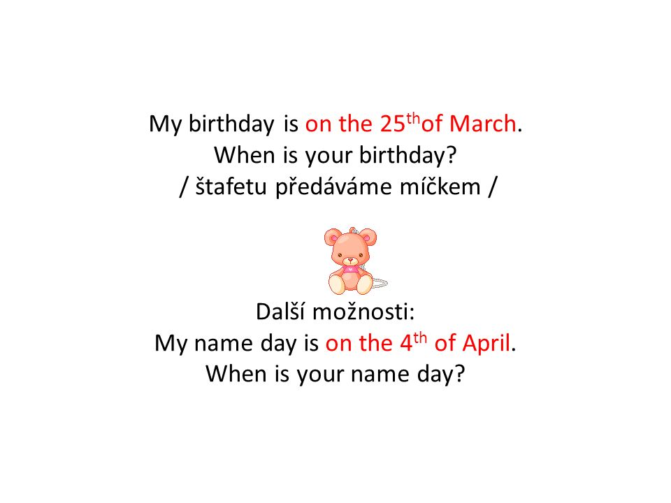 My birthday is on the 25 th of March. When is your birthday.