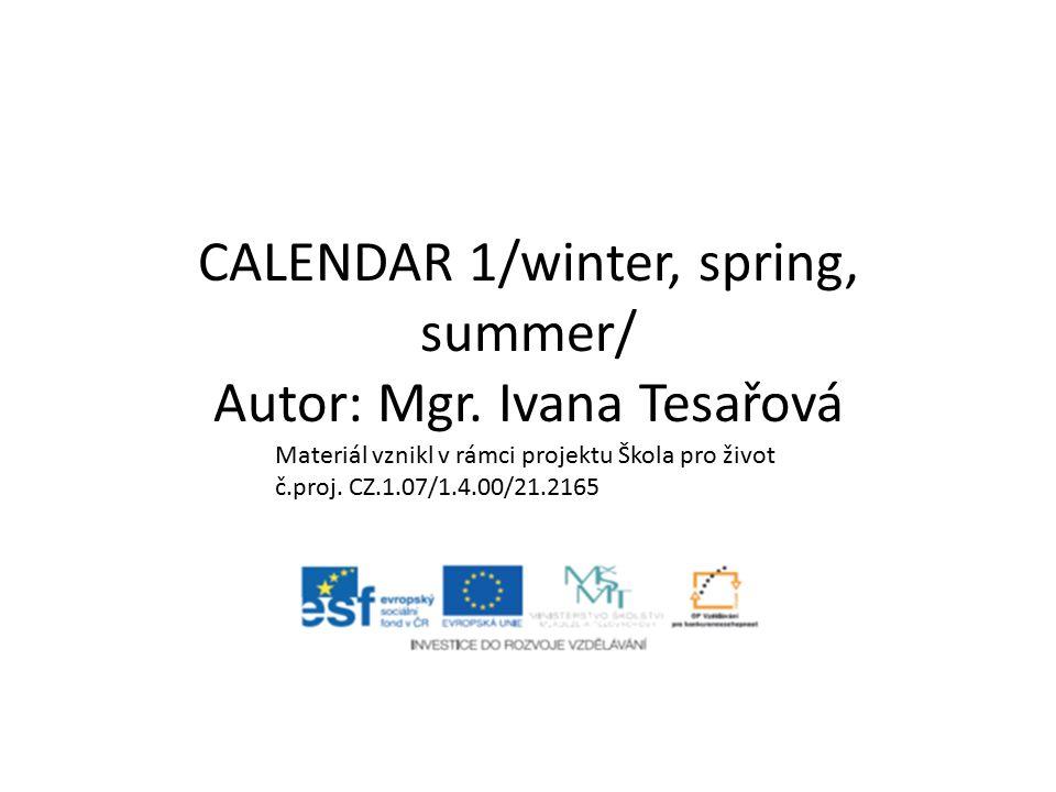 CALENDAR 1/winter, spring, summer/ Autor: Mgr. Ivana Tesařová Materiál vznikl v rámci projektu Škola pro život č.proj. CZ.1.07/1.4.00/21.2165