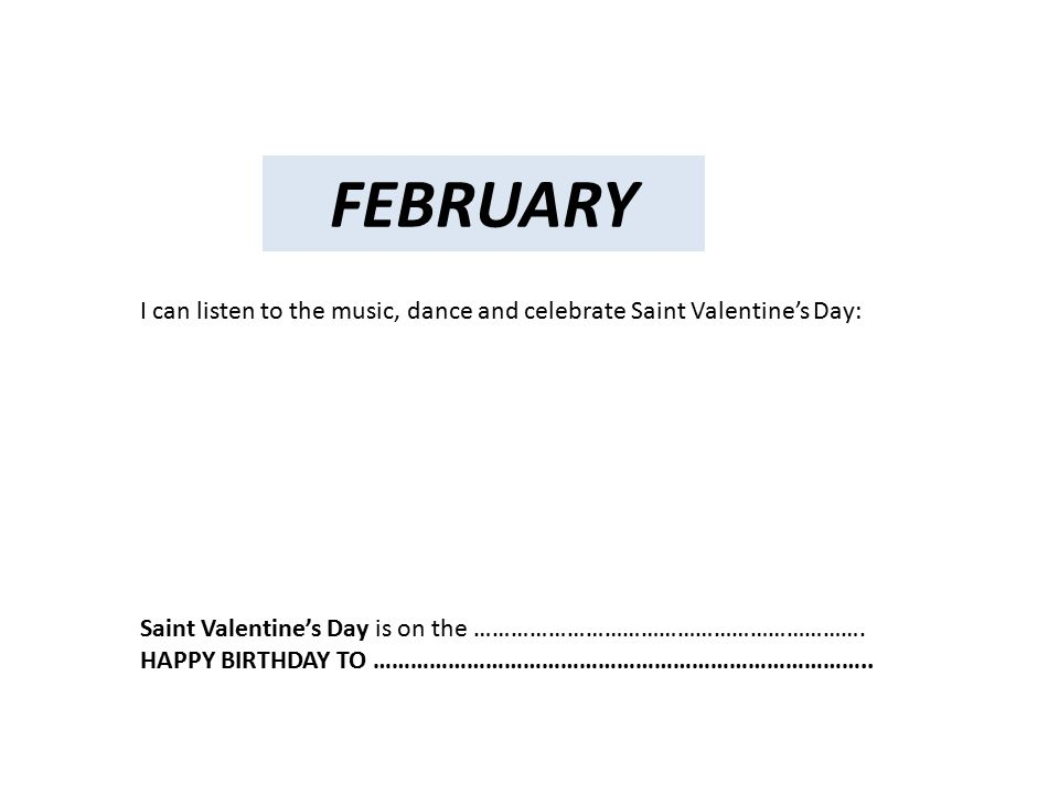 FEBRUARY I can listen to the music, dance and celebrate Saint Valentine's Day: Saint Valentine's Day is on the ……………………………………………………….