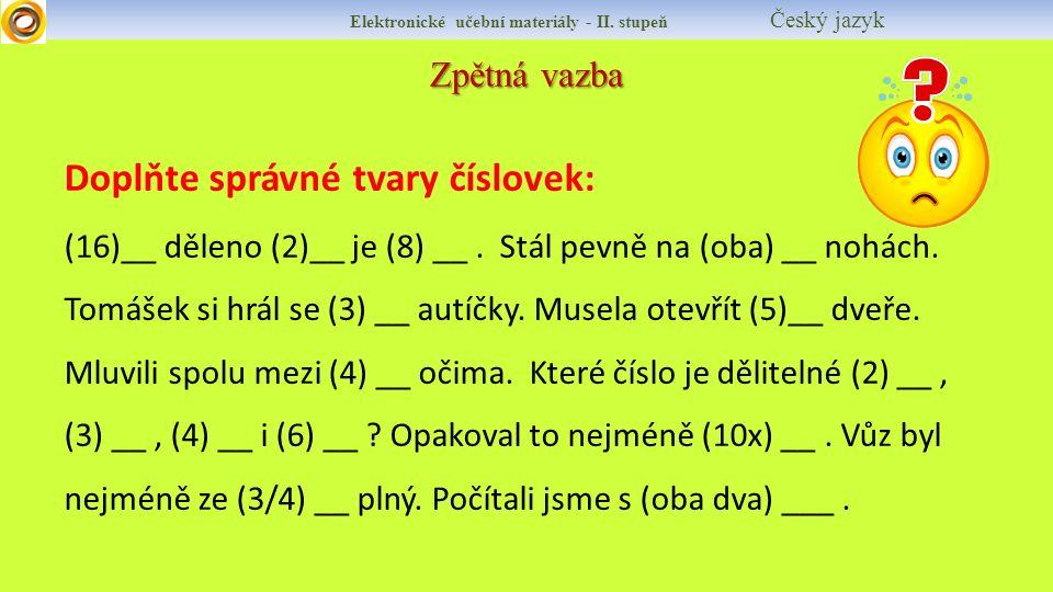 Zpětná vazba Elektronické učební materiály - II. stupeň Český jazyk Doplňte správné tvary číslovek: (16)__ děleno (2)__ je (8) __. Stál pevně na (oba)