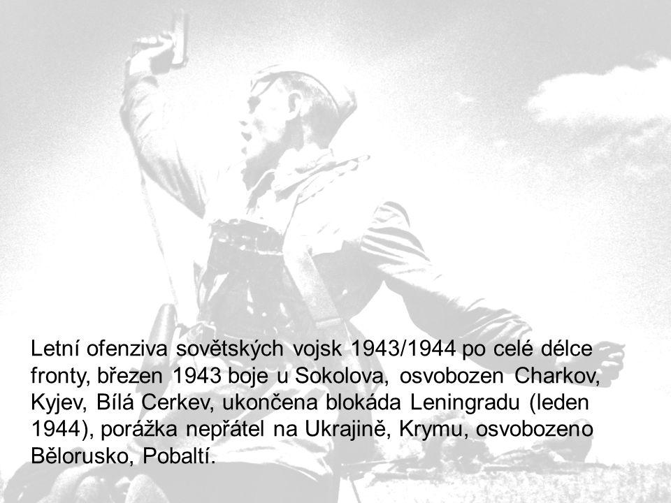 Letní ofenziva sovětských vojsk 1943/1944 po celé délce fronty, březen 1943 boje u Sokolova, osvobozen Charkov, Kyjev, Bílá Cerkev, ukončena blokáda Leningradu (leden 1944), porážka nepřátel na Ukrajině, Krymu, osvobozeno Bělorusko, Pobaltí.