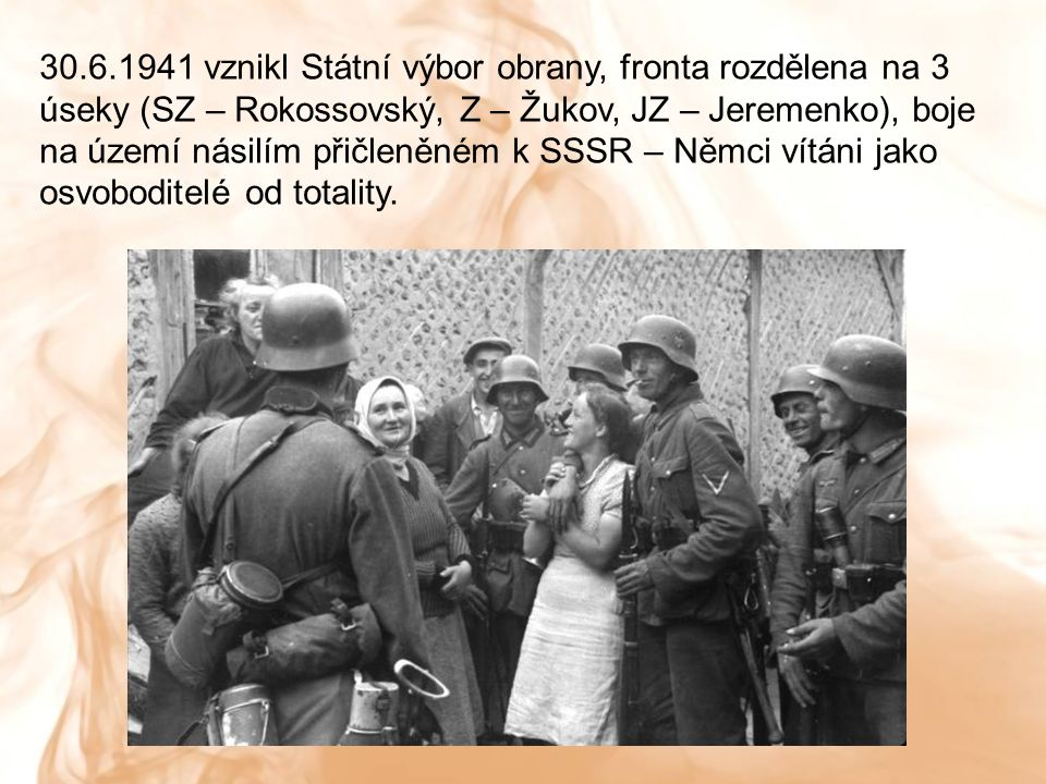 30.6.1941 vznikl Státní výbor obrany, fronta rozdělena na 3 úseky (SZ – Rokossovský, Z – Žukov, JZ – Jeremenko), boje na území násilím přičleněném k SSSR – Němci vítáni jako osvoboditelé od totality.