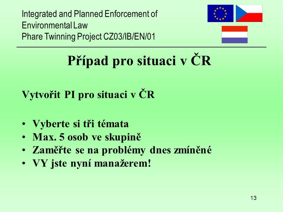 Integrated and Planned Enforcement of Environmental Law Phare Twinning Project CZ03/IB/EN/01 13 Případ pro situaci v ČR Vytvořit PI pro situaci v ČR Vyberte si tři témata Max.