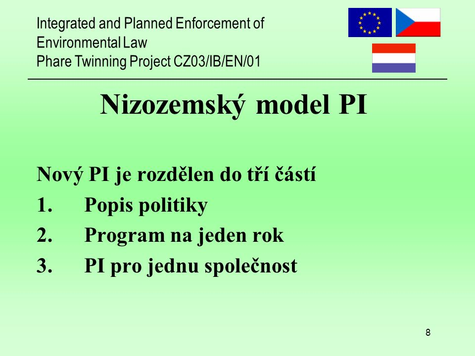 Integrated and Planned Enforcement of Environmental Law Phare Twinning Project CZ03/IB/EN/01 8 Nizozemský model PI Nový PI je rozdělen do tří částí 1.Popis politiky 2.Program na jeden rok 3.PI pro jednu společnost