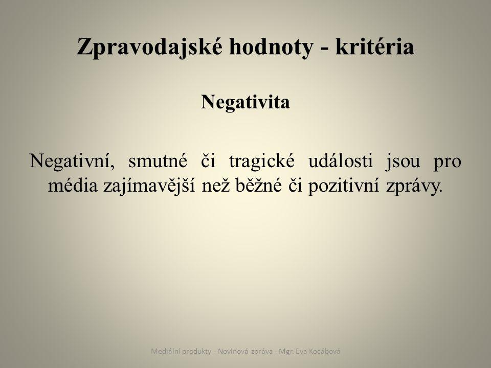 Zpravodajské hodnoty - kritéria Negativita Negativní, smutné či tragické události jsou pro média zajímavější než běžné či pozitivní zprávy. Mediální p