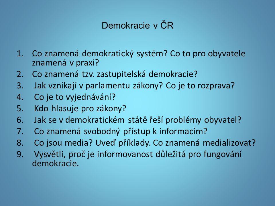Demokracie v ČR 1.Co znamená demokratický systém? Co to pro obyvatele znamená v praxi? 2.Co znamená tzv. zastupitelská demokracie? 3. Jak vznikají v p