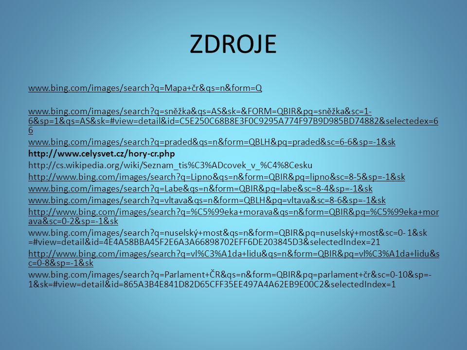 ZDROJE www.bing.com/images/search q=Mapa+čr&qs=n&form=Q www.bing.com/images/search q=sněžka&qs=AS&sk=&FORM=QBIR&pq=sněžka&sc=1- 6&sp=1&qs=AS&sk=#view=detail&id=C5E250C68B8E3F0C9295A774F97B9D985BD74882&selectedex=6 6 www.bing.com/images/search q=praded&qs=n&form=QBLH&pq=praded&sc=6-6&sp=-1&sk http://www.celysvet.cz/hory-cr.php http://cs.wikipedia.org/wiki/Seznam_tis%C3%ADcovek_v_%C4%8Cesku http://www.bing.com/images/search q=Lipno&qs=n&form=QBIR&pq=lipno&sc=8-5&sp=-1&sk www.bing.com/images/search q=Labe&qs=n&form=QBIR&pq=labe&sc=8-4&sp=-1&sk www.bing.com/images/search q=vltava&qs=n&form=QBLH&pq=vltava&sc=8-6&sp=-1&sk http://www.bing.com/images/search q=%C5%99eka+morava&qs=n&form=QBIR&pq=%C5%99eka+mor ava&sc=0-2&sp=-1&sk www.bing.com/images/search q=nuselský+most&qs=n&form=QBIR&pq=nuselský+most&sc=0- 1&sk =#view=detail&id=4E4A58BBA45F2E6A3A66898702EFF6DE203845D3&selectedIndex=21 http://www.bing.com/images/search q=vl%C3%A1da+lidu&qs=n&form=QBIR&pq=vl%C3%A1da+lidu&s c=0-8&sp=-1&sk www.bing.com/images/search q=Parlament+ČR&qs=n&form=QBIR&pq=parlament+čr&sc=0-10&sp=- 1&sk=#view=detail&id=865A3B4E841D82D65CFF35EE497A4A62EB9E00C2&selectedIndex=1
