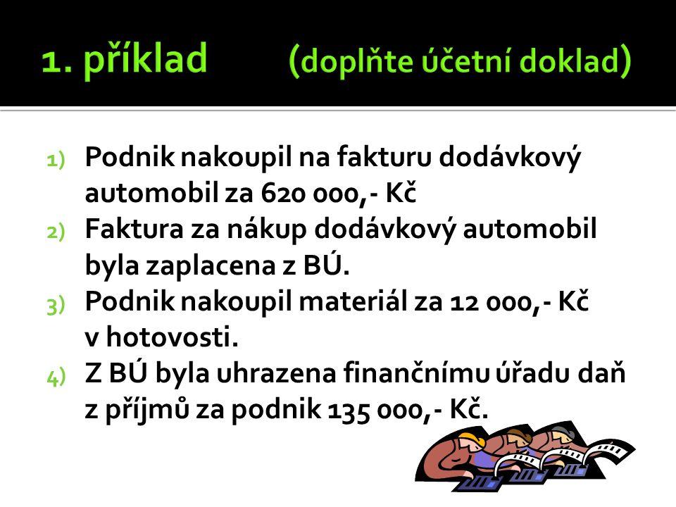 1) Podnik nakoupil na fakturu dodávkový automobil za 620 000,- Kč 2) Faktura za nákup dodávkový automobil byla zaplacena z BÚ.