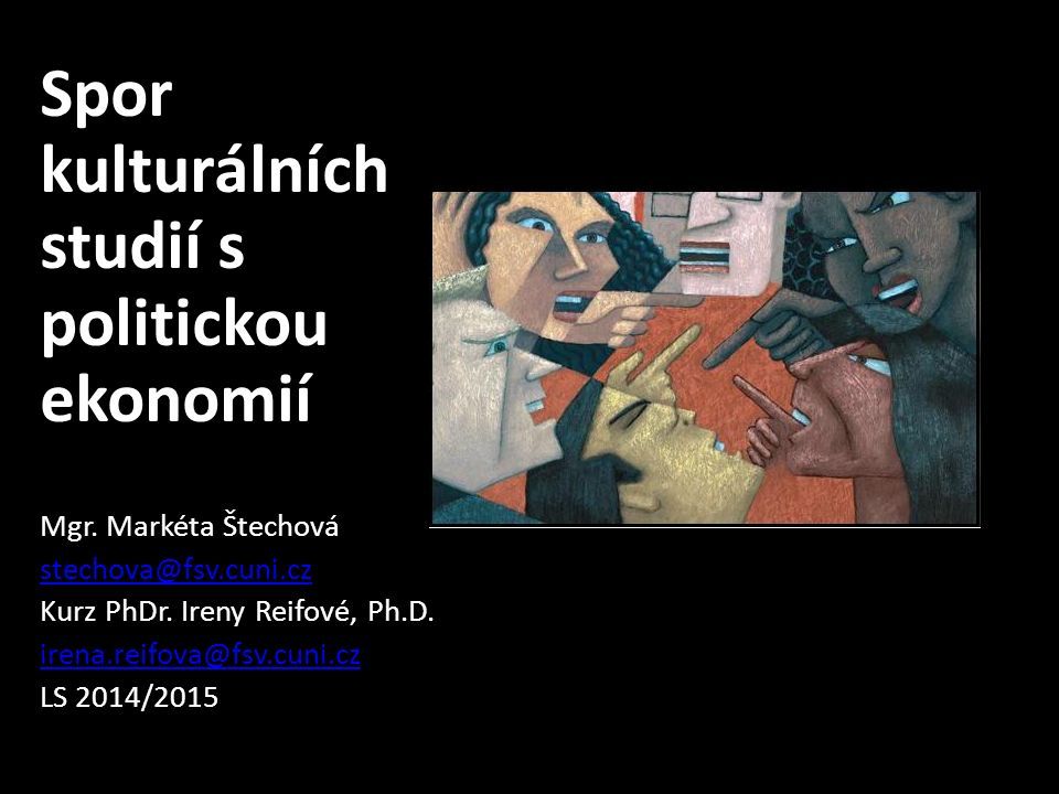 Spor kulturálních studií s politickou ekonomií Mgr. Markéta Štechová stechova@fsv.cuni.cz Kurz PhDr. Ireny Reifové, Ph.D. irena.reifova@fsv.cuni.cz LS