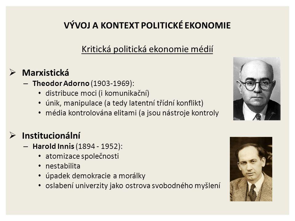 VÝVOJ A KONTEXT POLITICKÉ EKONOMIE Kritická politická ekonomie médií  Marxistická – Theodor Adorno (1903-1969): distribuce moci (i komunikační) únik,