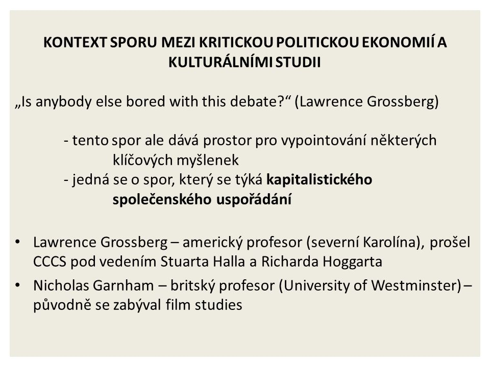 "KONTEXT SPORU MEZI KRITICKOU POLITICKOU EKONOMIÍ A KULTURÁLNÍMI STUDII ""Is anybody else bored with this debate?"" (Lawrence Grossberg) - tento spor ale"