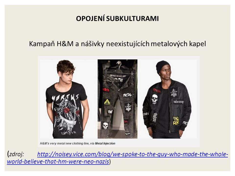 OPOJENÍ SUBKULTURAMI Kampaň H&M a nášivky neexistujících metalových kapel ( zdroj: http://noisey.vice.com/blog/we-spoke-to-the-guy-who-made-the-whole- world-believe-that-hm-were-neo-nazis)http://noisey.vice.com/blog/we-spoke-to-the-guy-who-made-the-whole- world-believe-that-hm-were-neo-nazis
