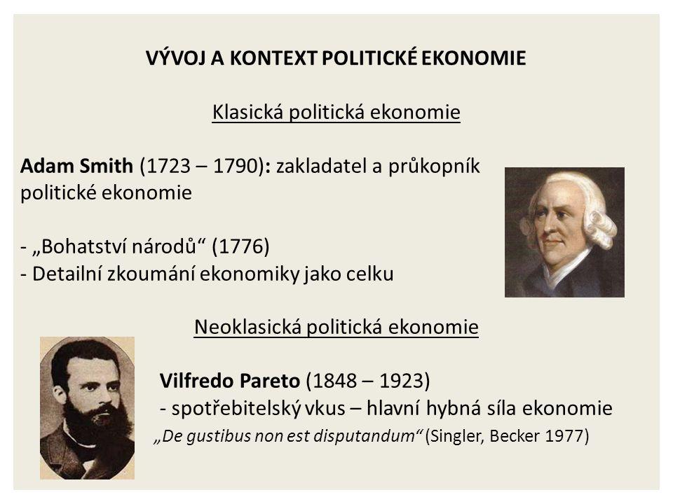 """VÝVOJ A KONTEXT POLITICKÉ EKONOMIE Klasická politická ekonomie Adam Smith (1723 – 1790): zakladatel a průkopník politické ekonomie - """"Bohatství národů (1776) - Detailní zkoumání ekonomiky jako celku Neoklasická politická ekonomie Vilfredo Pareto (1848 – 1923) - spotřebitelský vkus – hlavní hybná síla ekonomie """"De gustibus non est disputandum (Singler, Becker 1977)"""