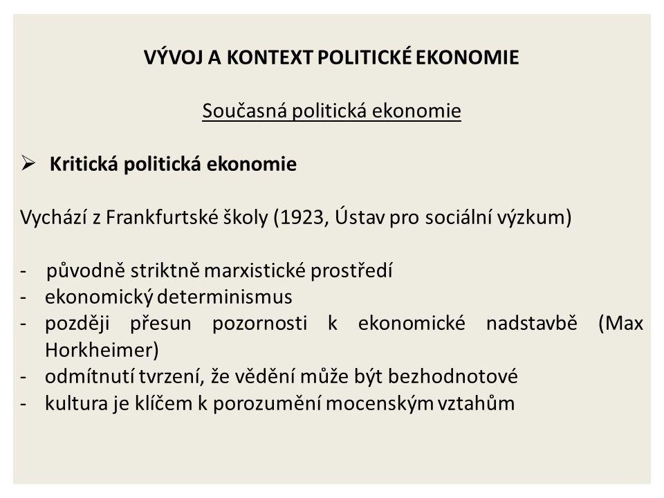 VÝVOJ A KONTEXT POLITICKÉ EKONOMIE Současná politická ekonomie  Kritická politická ekonomie Vychází z Frankfurtské školy (1923, Ústav pro sociální výzkum) - původně striktně marxistické prostředí -ekonomický determinismus -později přesun pozornosti k ekonomické nadstavbě (Max Horkheimer) -odmítnutí tvrzení, že vědění může být bezhodnotové -kultura je klíčem k porozumění mocenským vztahům