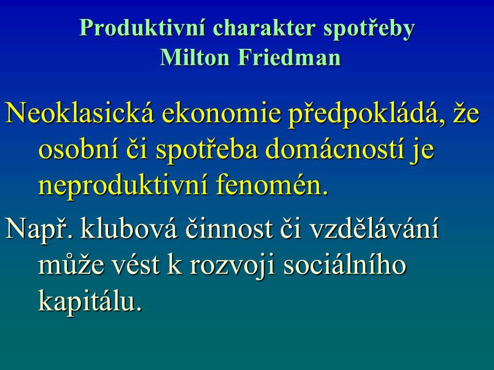 Produktivní charakter spotřeby Milton Friedman Neoklasická ekonomie předpokládá, že osobní či spotřeba domácností je neproduktivní fenomén. Např. klub