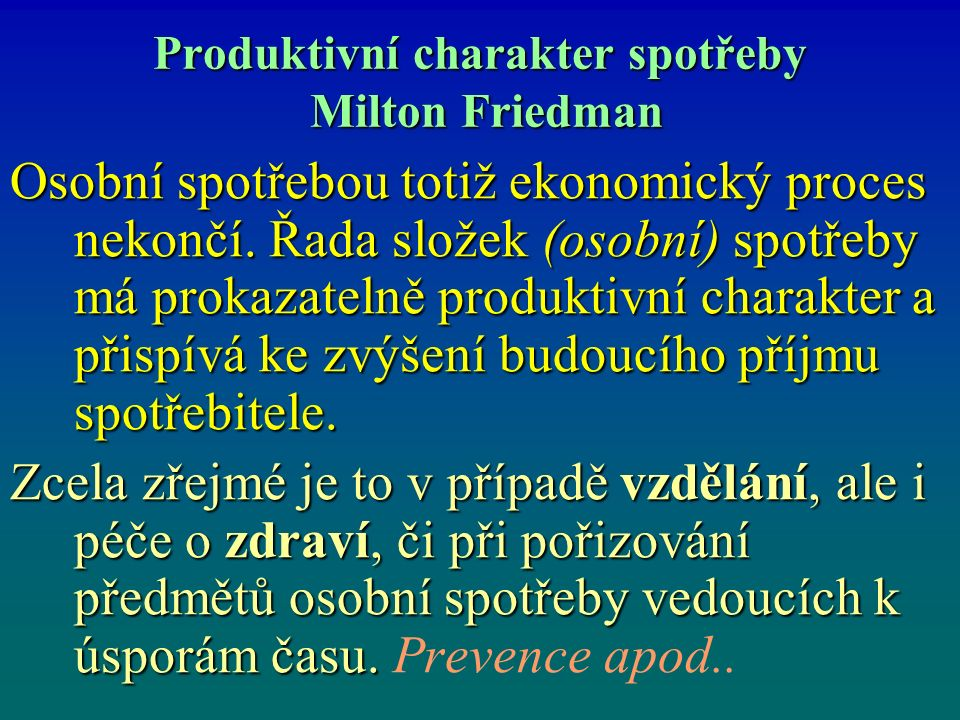 Produktivní charakter spotřeby Milton Friedman Osobní spotřebou totiž ekonomický proces nekončí.