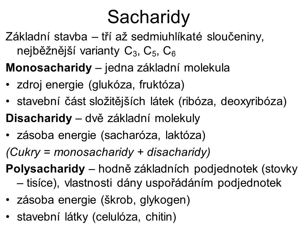 Sacharidy Základní stavba – tří až sedmiuhlíkaté sloučeniny, nejběžnější varianty C 3, C 5, C 6 Monosacharidy – jedna základní molekula zdroj energie (glukóza, fruktóza) stavební část složitějších látek (ribóza, deoxyribóza) Disacharidy – dvě základní molekuly zásoba energie (sacharóza, laktóza) (Cukry = monosacharidy + disacharidy) Polysacharidy – hodně základních podjednotek (stovky – tisíce), vlastnosti dány uspořádáním podjednotek zásoba energie (škrob, glykogen) stavební látky (celulóza, chitin)
