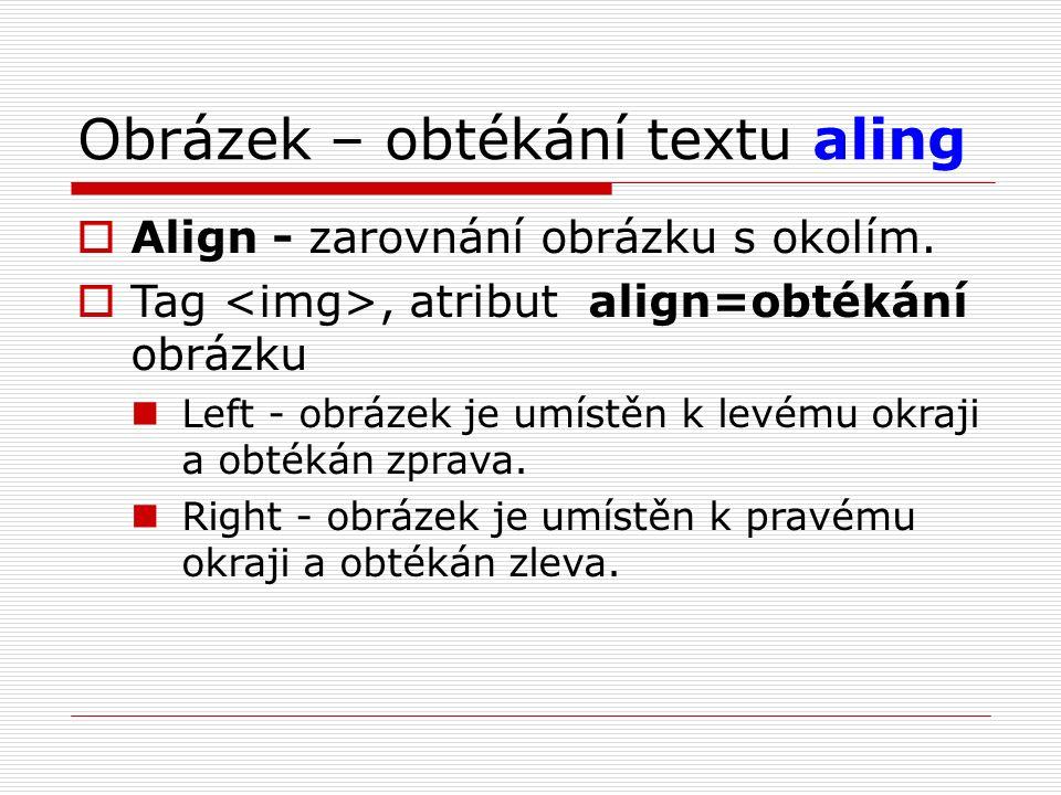 Obrázek – obtékání textu aling  Align - zarovnání obrázku s okolím.  Tag, atribut align=obtékání obrázku Left - obrázek je umístěn k levému okraji a