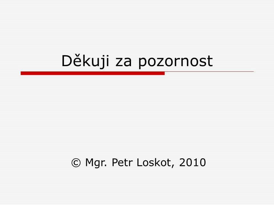 Děkuji za pozornost © Mgr. Petr Loskot, 2010