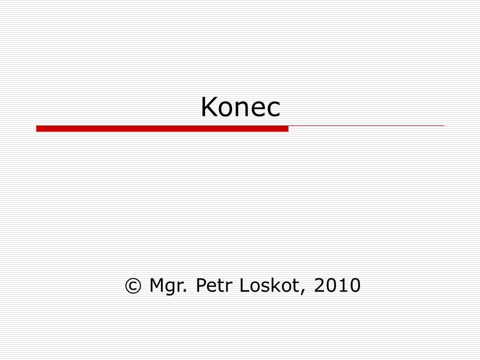 Konec © Mgr. Petr Loskot, 2010