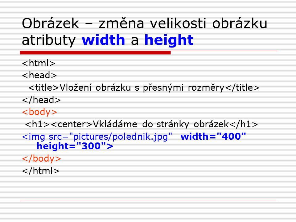 Obrázek – změna velikosti obrázku atributy width a height Vložení obrázku s přesnými rozměry Vkládáme do stránky obrázek