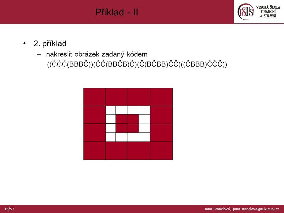 2. příklad –nakreslit obrázek zadaný kódem ((ČČČ(BBBČ))(ČČ(BBČB)Č)(Č(BČBB)ČČ)((ČBBB)ČČČ)) Příklad - II 15/52 Jana Štanclová, jana.stanclova@ruk.cuni.c