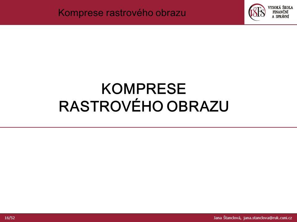 Komprese rastrového obrazu KOMPRESE RASTROVÉHO OBRAZU 16/52 Jana Štanclová, jana.stanclova@ruk.cuni.cz