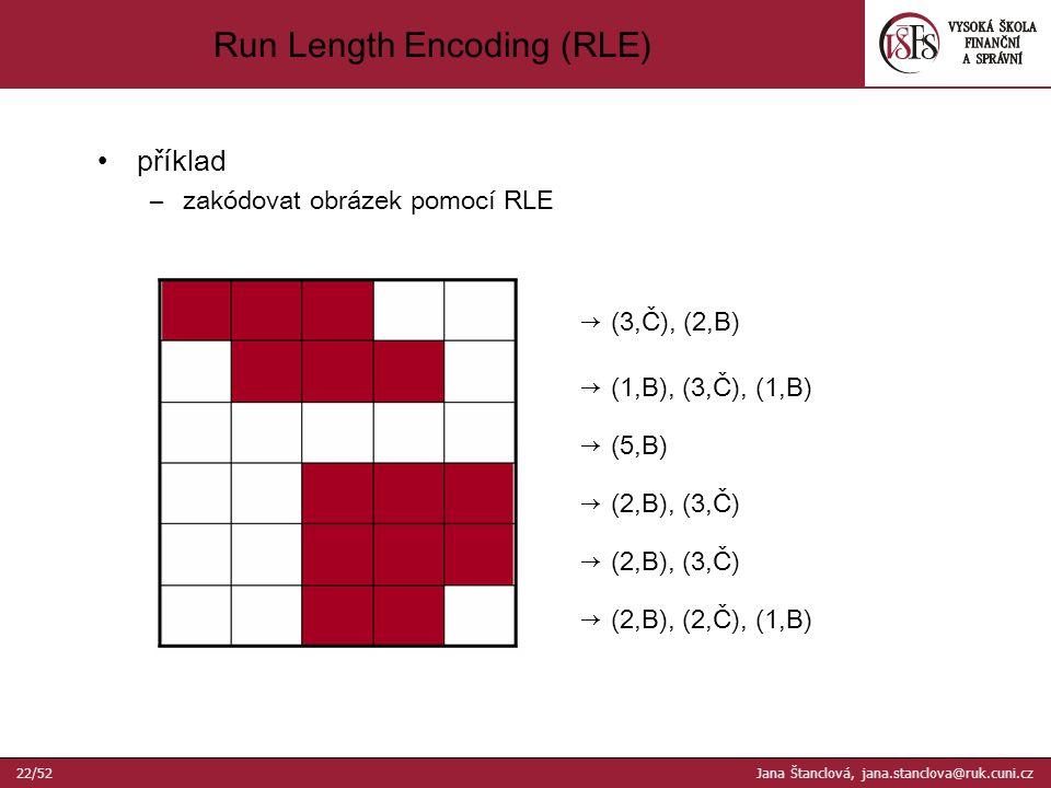 příklad –zakódovat obrázek pomocí RLE Run Length Encoding (RLE) → (3,Č), (2,B) → (1,B), (3,Č), (1,B) → (2,B), (2,Č), (1,B) → (5,B) → (2,B), (3,Č) 22/52 Jana Štanclová, jana.stanclova@ruk.cuni.cz