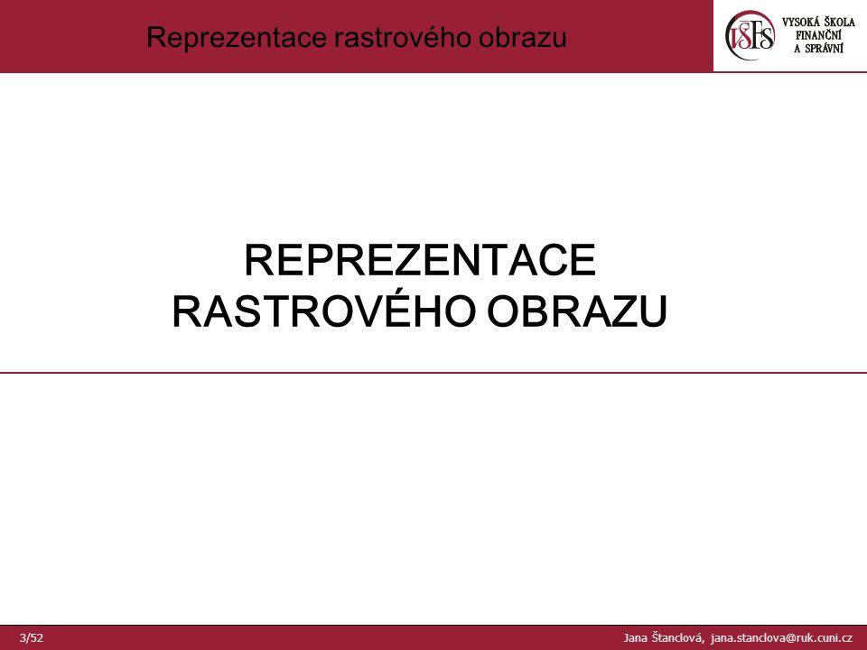 Reprezentace rastrového obrazu REPREZENTACE RASTROVÉHO OBRAZU 3/52 Jana Štanclová, jana.stanclova@ruk.cuni.cz