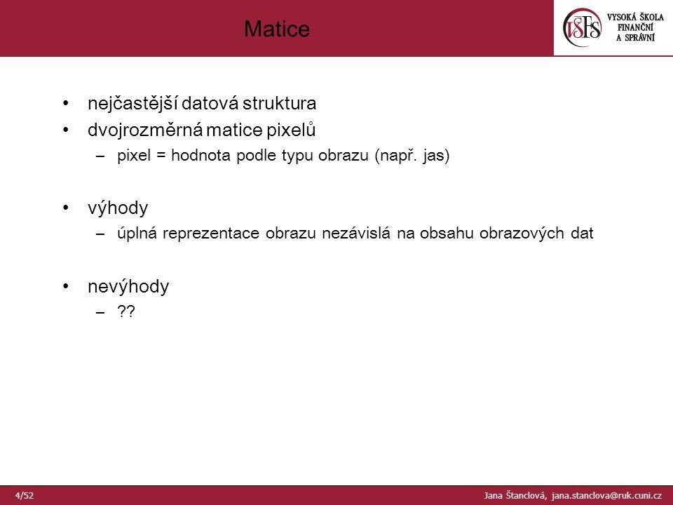 Matice 4/52 Jana Štanclová, jana.stanclova@ruk.cuni.cz nejčastější datová struktura dvojrozměrná matice pixelů –pixel = hodnota podle typu obrazu (např.