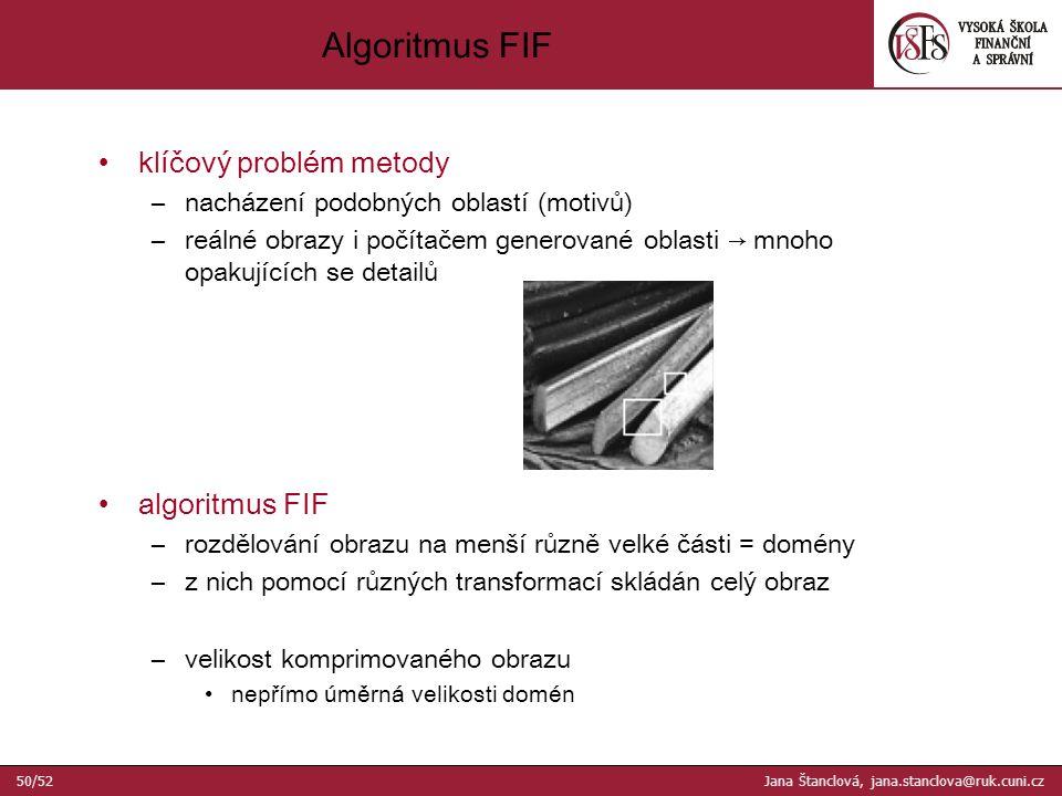 Algoritmus FIF klíčový problém metody –nacházení podobných oblastí (motivů) –reálné obrazy i počítačem generované oblasti → mnoho opakujících se detailů algoritmus FIF –rozdělování obrazu na menší různě velké části = domény –z nich pomocí různých transformací skládán celý obraz –velikost komprimovaného obrazu nepřímo úměrná velikosti domén 50/52 Jana Štanclová, jana.stanclova@ruk.cuni.cz