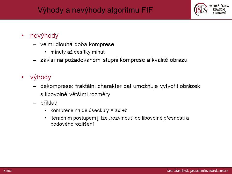 """Výhody a nevýhody algoritmu FIF nevýhody –velmi dlouhá doba komprese minuty až desítky minut –závisí na požadovaném stupni komprese a kvalitě obrazu výhody –dekomprese: fraktální charakter dat umožňuje vytvořit obrázek s libovolně většími rozměry –příklad komprese najde úsečku y = ax +b iteračním postupem ji lze """"rozvinout do libovolné přesnosti a bodového rozlišení 51/52 Jana Štanclová, jana.stanclova@ruk.cuni.cz"""