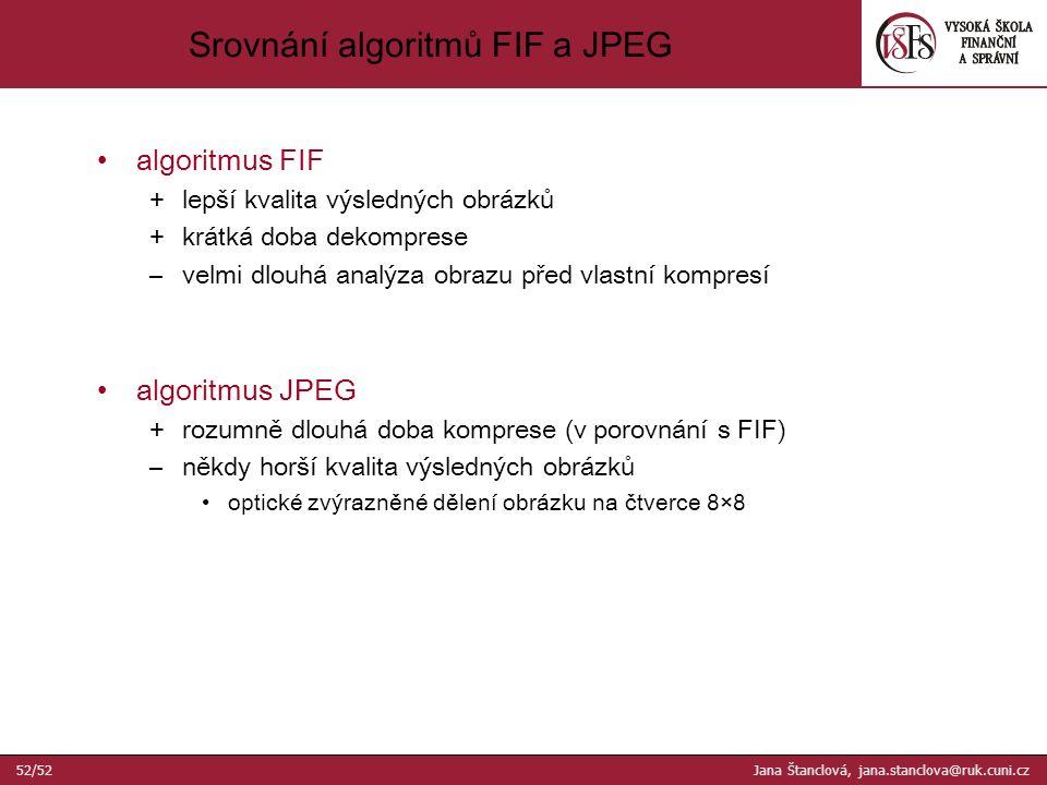 Srovnání algoritmů FIF a JPEG algoritmus FIF +lepší kvalita výsledných obrázků +krátká doba dekomprese –velmi dlouhá analýza obrazu před vlastní kompresí algoritmus JPEG +rozumně dlouhá doba komprese (v porovnání s FIF) –někdy horší kvalita výsledných obrázků optické zvýrazněné dělení obrázku na čtverce 8×8 52/52 Jana Štanclová, jana.stanclova@ruk.cuni.cz