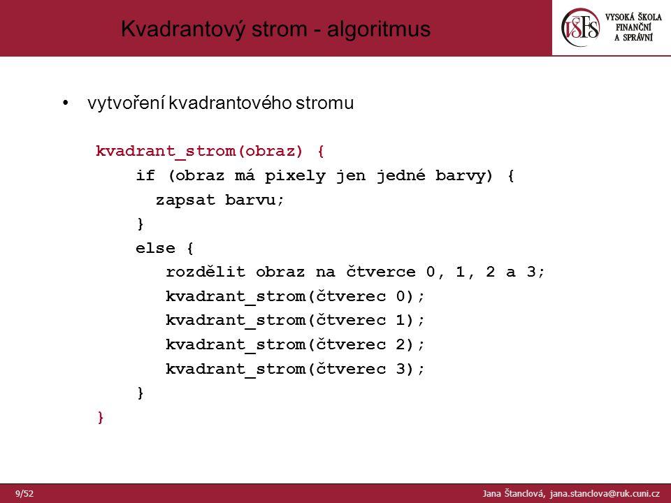 vytvoření kvadrantového stromu kvadrant_strom(obraz) { if (obraz má pixely jen jedné barvy) { zapsat barvu; } else { rozdělit obraz na čtverce 0, 1, 2 a 3; kvadrant_strom(čtverec 0); kvadrant_strom(čtverec 1); kvadrant_strom(čtverec 2); kvadrant_strom(čtverec 3); } Kvadrantový strom - algoritmus 9/52 Jana Štanclová, jana.stanclova@ruk.cuni.cz