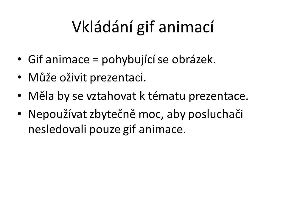 Vkládání gif animací Gif animace = pohybující se obrázek. Může oživit prezentaci. Měla by se vztahovat k tématu prezentace. Nepoužívat zbytečně moc, a